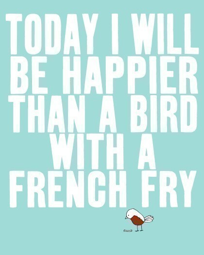 today-i-will-be-happier-than-a-bird-with-a-french-fry-happiness-quote.jpg